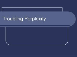 Troubling Perplexity