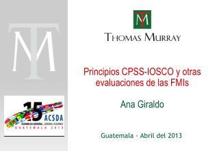 Principios  CPSS-IOSCO y  otras evaluaciones  de  las  FMIs Ana Giraldo