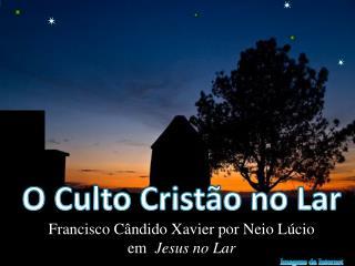 O Culto Cristão no Lar Francisco Cândido Xavier por Neio Lúcio  em   Jesus no  Lar