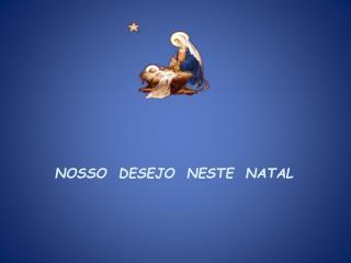 NOSSO  DESEJO  NESTE  NATAL