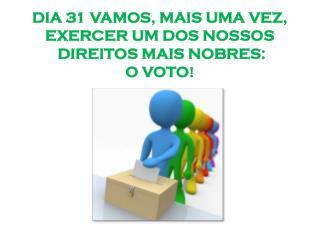 DIA 31 VAMOS, MAIS UMA VEZ, EXERCER UM DOS NOSSOS  DIREITOS MAIS NOBRES:  O VOTO !