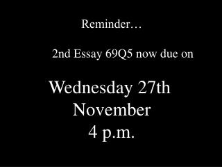 Reminder… 	2nd Essay 69Q5 now due on Wednesday 27th  November 4 p.m.
