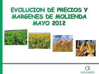 EVOLUCION DE PRECIOS Y MARGENES DE MOLIENDA MAYO 2012