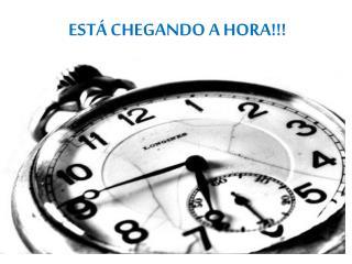 ESTÁ CHEGANDO A HORA !!!