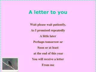 A letter to you Wait please wait patiently,  As I promised repeatedly A little later
