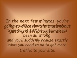 In the next few minutes, you're going to discover the truth about getting traffic to your site .