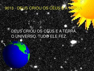 DEUS CRIOU OS C�US E A TERRA,                  O UNIVERSO. TUDO ELE FEZ.