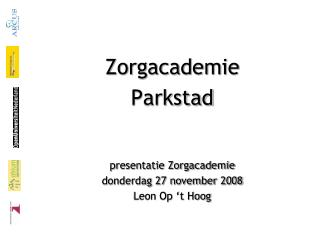 Zorgacademie Parkstad presentatie Zorgacademie donderdag 27 november 2008 Leon Op 't Hoog