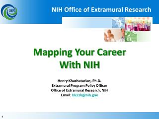 Mapping Your Career With NIH  Henry Khachaturian, Ph.D. Extramural Program Policy Officer Office of Extramural Research,