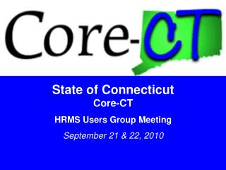 State of Connecticut Core-CT HRMS Users Group Meeting September 21  22, 2010