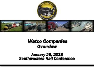 Watco Companies Overview January 25, 2013 Southwestern Rail Conference