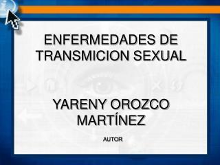 ENFERMEDADES DE TRANSMICION SEXUAL YARENY OROZCO MARTÍNEZ AUTOR