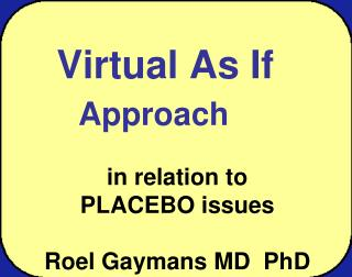 Virtual As I f Approach in relation to             PLACEBO issues Roel Gaymans MD  PhD