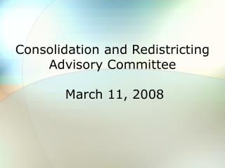 Consolidation and Redistricting Advisory Committee  March 11, 2008