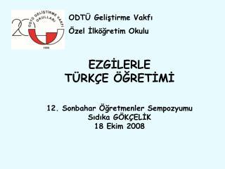 EZGİLERLE  TÜRKÇE ÖĞRETİMİ 12. Sonbahar Öğretmenler Sempozyumu Sıdıka GÖKÇELİK 18 Ekim 2008