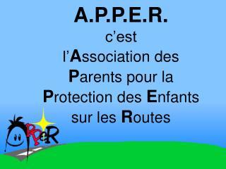 A.P.P.E.R. c�est l� A ssociation des  P arents pour la  P rotection des  E nfants sur les  R outes