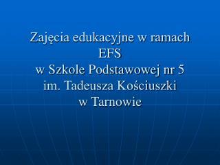 Zajęcia edukacyjne w ramach EFS  w Szkole Podstawowej nr 5 im. Tadeusza Kościuszki  w Tarnowie