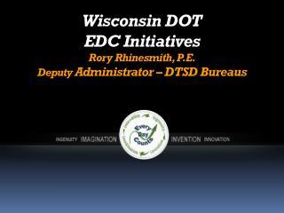 Wisconsin DOT  EDC Initiatives Rory Rhinesmith, P.E. Deputy  Administrator – DTSD Bureaus