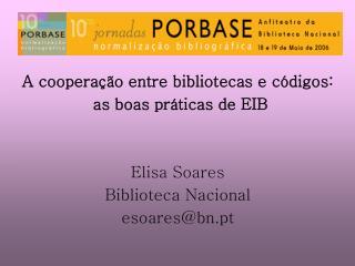 A cooperação entre bibliotecas e códigos:  as boas práticas de EIB Elisa Soares