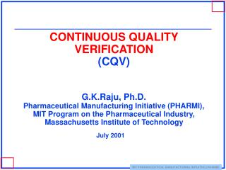 CONTINUOUS QUALITY VERIFICATION CQV    G.K.Raju, Ph.D. Pharmaceutical Manufacturing Initiative PHARMI, MIT Program on th