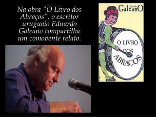 """Na obra """"O Livro dos Abraços"""", o escritor uruguaio Eduardo Galeano compartilha"""
