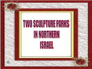 TWO SCULPTURE PARKS  IN NORTHERN ISRAEL