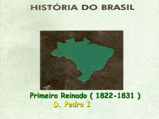 Primeiro Reinado ( 1822-1831 )  D. Pedro I