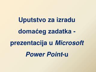 Uputstvo za izradu domaćeg zadatka - prezentacij a  u  Microsoft Power Point -u