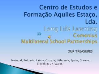 OUR TREASURES Portugal; Bulgaria; Latvia; Croatia; Lithuania; Spain; Greece; Slovakia; UK/Wales.