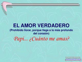 EL AMOR VERDADERO Prohibido llorar, porque llega a lo m s profundo del coraz n Papi...  Cu nto me amas