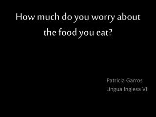 How much do you worry about the food you eat?