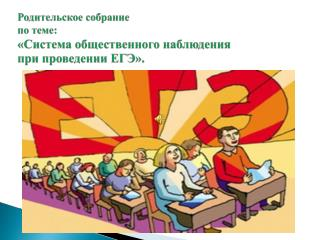 Родительское собрание  по теме:  «Система общественного наблюдения  при проведении ЕГЭ».