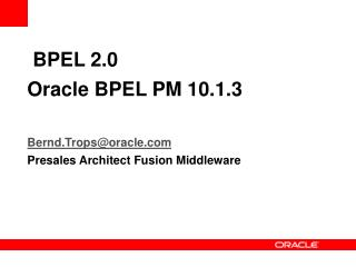 BPEL 2.0  Oracle BPEL PM 10.1.3   Bernd.Tropsoracle Presales Architect Fusion Middleware