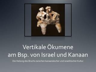 Vertikale Ökumene  am Bsp. von Israel und Kanaan
