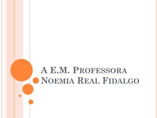 A  E.M.  Professora  Noemia  Real Fidalgo