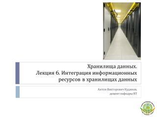 Хранилища данных. Лекция  6 . Интеграция информационных ресурсов в хранилищах данных