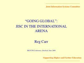 """GOING GLOBAL"":  JISC IN THE INTERNATIONAL ARENA Reg Carr"