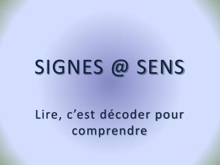 SIGNES @ SENS Lire, c'est décoder pour comprendre