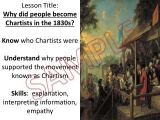 Lesson Title:  Why did people become Chartists in the 1830s? Know  who Chartists were