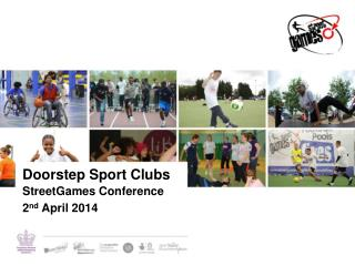 Doorstep Sport Clubs StreetGames Conference  2 nd  April 2014