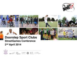 Doorstep Sport Clubs StreetGames Conference  2 nd  April 2014