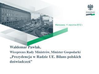 Waldemar Pawlak,  Wiceprezes Rady Ministr w, Minister Gospodarki  Prezydencja w Radzie UE. Bilans polskich doswiadczen