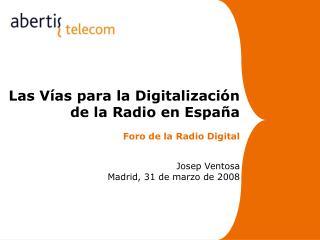 Las Vías para la Digitalización  de la Radio en España Foro de la Radio Digital   Josep Ventosa