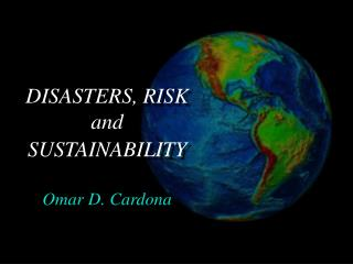 DISASTERS, RISK  and SUSTAINABILITY Omar D. Cardona