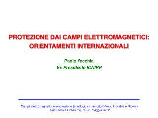 PROTEZIONE DAI CAMPI ELETTROMAGNETICI: ORIENTAMENTI INTERNAZIONALI Paolo Vecchia