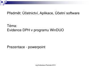 Předmět: Účetnictví, Aplikace, Účetní software Téma:  Evidence DPH v programu  WinDUO