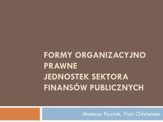 FORMY ORGANIZACYJNO PRAWNE  JEDNOSTEK SEKTORA FINANS W PUBLICZNYCH