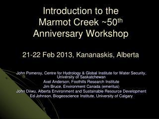 Introduction to the Marmot Creek ~50 th  Anniversary Workshop 21-22 Feb 2013, Kananaskis, Alberta
