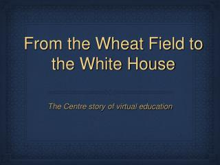 From the Wheat Field to the White House