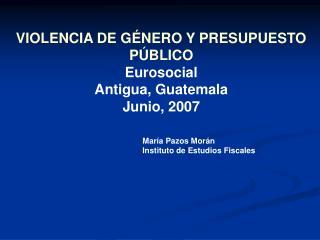 VIOLENCIA DE G NERO Y PRESUPUESTO P BLICO Eurosocial Antigua, Guatemala Junio, 2007     Mar a Pazos Mor n   Instituto de